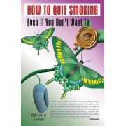How to Quit Smoking Even If You Don't Want to by Barbara Miller