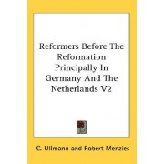 Reformers Before the Reformation Principally in Germany and the Netherlands V2 by C Ullmann