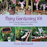 Fairy Gardening 101: How to Design, Plant, Grow, and Create Over 25 Miniature Gardens, Paperback