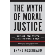 The Myth Of Moral Justice: Why Our Legal System Fails To Do What's Right by Thane Rosenbaum