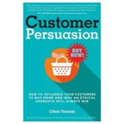 Customer Persuasion: How to Influence Your Customers to Buy More and Why an Ethical Approach Will Always Win