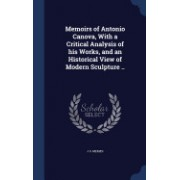 Memoirs of Antonio Canova, with a Critical Analysis of His Works, and an Historical View of Modern Sculpture ..