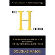 The H-Factor, a Business Guide to Positive Psychology, How Happiness Will Improve Your Bottom Line and Help Your Organization Thrive by Douglas Mason