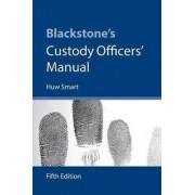 Blackstone's Custody Officers' Manual by Huw Smart