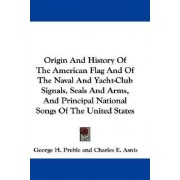 Origin and History of the American Flag and of the Naval and Yacht-Club Signals, Seals and Arms, and Principal National Songs of the United States by George Henry Preble