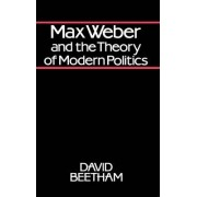 Max Weber and the Theory of Modern Politics by David Beetham