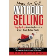 How to Sell Without Selling: Step-By-Step Marketing Formula to Attract Ready-To-Buy Clients...Create Passive Income and Make More Money While Makin