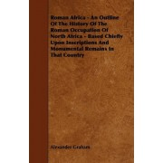 Roman Africa - An Outline Of The History Of The Roman Occupation Of North Africa - Based Chiefly Upon Inscriptions And Monumental Remains In That Country by Alexander Graham