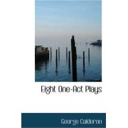Eight One-Act Plays by Professor George Calderon
