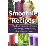 Smoothie Recipes: The Best Smoothie Recipes for Increased Energy, Weight Loss, Cleansing and More!