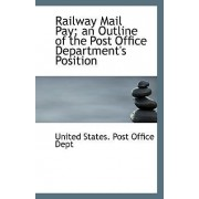 Railway Mail Pay; An Outline of the Post Office Department's Position by United States Post Office Dept
