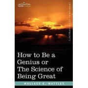 How to Be a Genius or the Science of Being Great by Wallace D Wattles