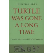 Turtle Was Gone a Long Time: Crossing the Kedron v. 1 by John Moriarty