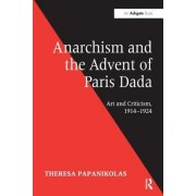 Anarchism and the Advent of Paris Dada: Art and Criticism, 1914 1924