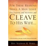 For These Reasons Shall a Man Leave His Father and Mother by Nathan R Byrd