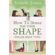 How to Dress for Your Shape - Fuller Body Type by Isabella James