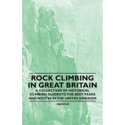 Rock Climbing in Great Britain - A Collection of Historical Climbing Guides to the Best Peaks and Routes in the United Kingdom by Various