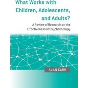 What Works with Children, Adolescents, and Adults? by Alan Carr