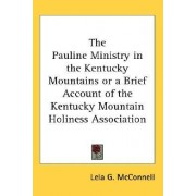 The Pauline Ministry in the Kentucky Mountains or a Brief Account of the Kentucky Mountain Holiness Association by Lela G McConnell