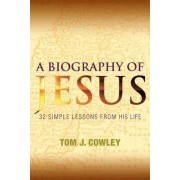 A Biography of Jesus by Tom J. Cowley