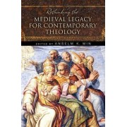 Rethinking the Medieval Legacy for Contemporary Theology by Anselm Kyongsuk Min