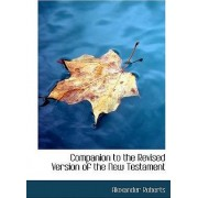Companion to the Revised Version of the New Testament by Reverend Alexander Roberts PhD
