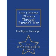 Our Chinese Chances Through Europe's War - War College Series by Paul Myron Linebarger