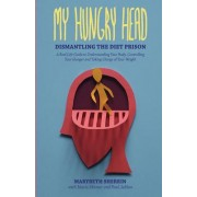My Hungry Head: Dismantling the Diet Prison: A Real Life Guide to Understanding Your Body, Controlling Your Hunger and Taking Charge o
