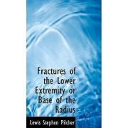 Fractures of the Lower Extremity or Base of the Radius by Lewis Stephen Pilcher