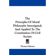The Principles of Moral Philosophy Investigated, and Applied to the Constitution of Civil Society by Thomas Gisborne