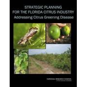 Strategic Planning for the Florida Citrus Industry by Committee on the Strategic Planning for the Florida Citrus Industry: Addressing Citrus Greening Disease (Huanglongbing)