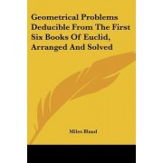 Geometrical Problems Deducible from the First Six Books of Euclid, Arranged and Solved by Miles Bland