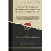 Plaster and Plastering; Mortars and Cements, How to Make, and How to Use by Frederick Thomas Hodgson