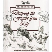 Drawing the Figure from Life by Gary Lee-Gaston