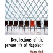 Recollections of the Private Life of Napoleon by Walter Clark