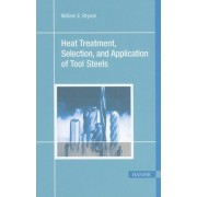 Heat Treatment, Selection and Application of Tool Steels by William E. Bryson