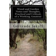 Wood and Garden Notes and Thoughts, Practical and Critical, of a Working Amateur by Gertrude Jekyll