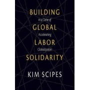 Building Global Labor Solidarity in A Time of Accelerating Globalization by Kim Scipes