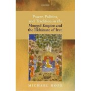 Power, Politics, and Tradition in the Mongol Empire and the =Ilkhanate of Iran by Michael Hope