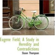 Eugene Field; A Study in Heredity and Contradictions by Slason Thompson