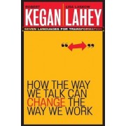 How the Way We Talk Can Change the Way We Work by Kegan