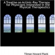 A Treatise on Actinic-Ray Therapy for Physicians Interested in the Physical Therapeutics by Tilman Howard Plank
