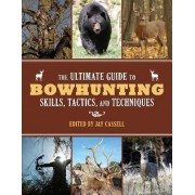 The Ultimate Guide to Bowhunting Skills, Tactics, and Techniques by Jay Cassell