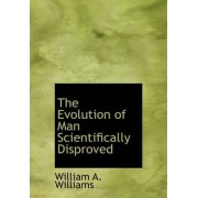 The Evolution of Man Scientifically Disproved by William A Williams