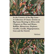 In the Country of the Big Game - A Collection of Classic Articles on Big Game Hunting in Africa with Chapters on Ways and Means, Buffalo, Rhinoceros, Elephant, Giraffes, Gorilla, Hippopotamus, Lion and the Ostrich by Various