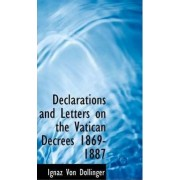 Declarations and Letters on the Vatican Decrees 1869-1887 by Ignaz Von Dollinger
