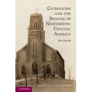 Catholicism and the Shaping of Nineteenth Century America by Jon Gjerde