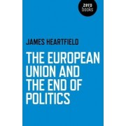 The European Union and the End of Politics by James Heartfield