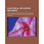 Electrical Influence Machines; A Full Account of Their Historical Development, and Modern Forms, with Instructions for Making Them by John Gray