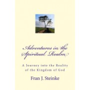 Adventures in the Spiritual Realm: A Journey Into the Reality of the Kingdom of God